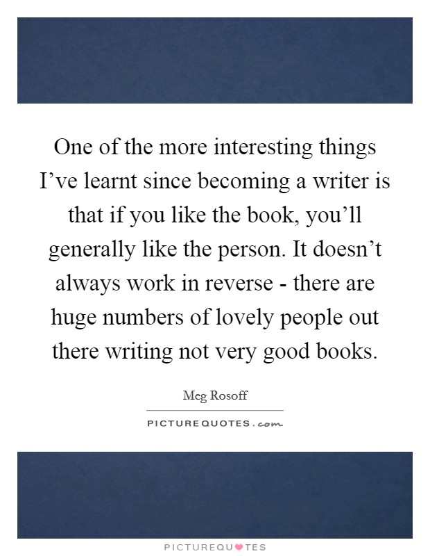 One of the more interesting things I've learnt since becoming a writer is that if you like the book, you'll generally like the person. It doesn't always work in reverse - there are huge numbers of lovely people out there writing not very good books Picture Quote #1