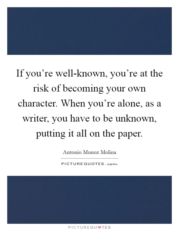 If you're well-known, you're at the risk of becoming your own character. When you're alone, as a writer, you have to be unknown, putting it all on the paper Picture Quote #1