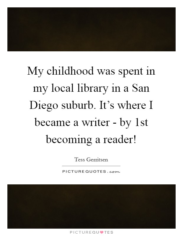 My childhood was spent in my local library in a San Diego suburb. It's where I became a writer - by 1st becoming a reader! Picture Quote #1