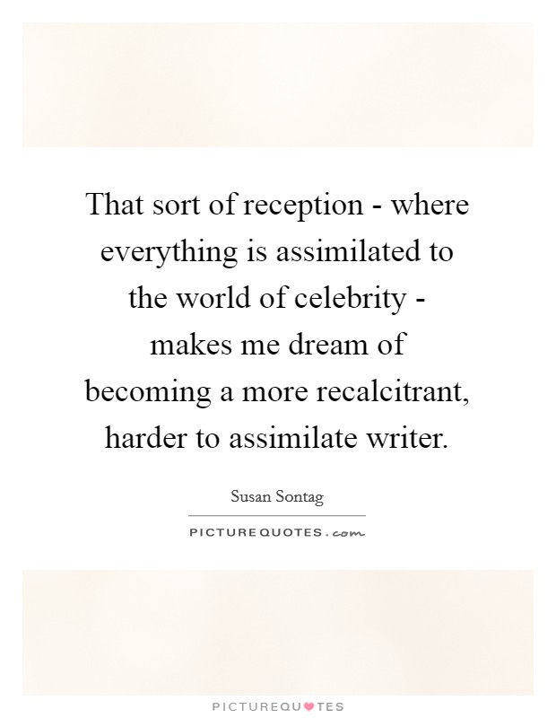 That sort of reception - where everything is assimilated to the world of celebrity - makes me dream of becoming a more recalcitrant, harder to assimilate writer Picture Quote #1