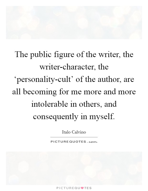The public figure of the writer, the writer-character, the 'personality-cult' of the author, are all becoming for me more and more intolerable in others, and consequently in myself Picture Quote #1
