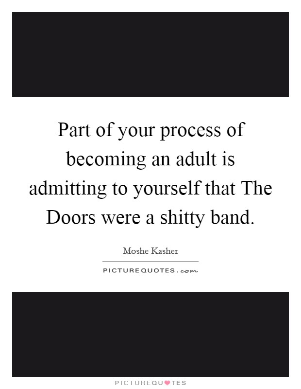 Part of your process of becoming an adult is admitting to yourself that The Doors were a shitty band Picture Quote #1