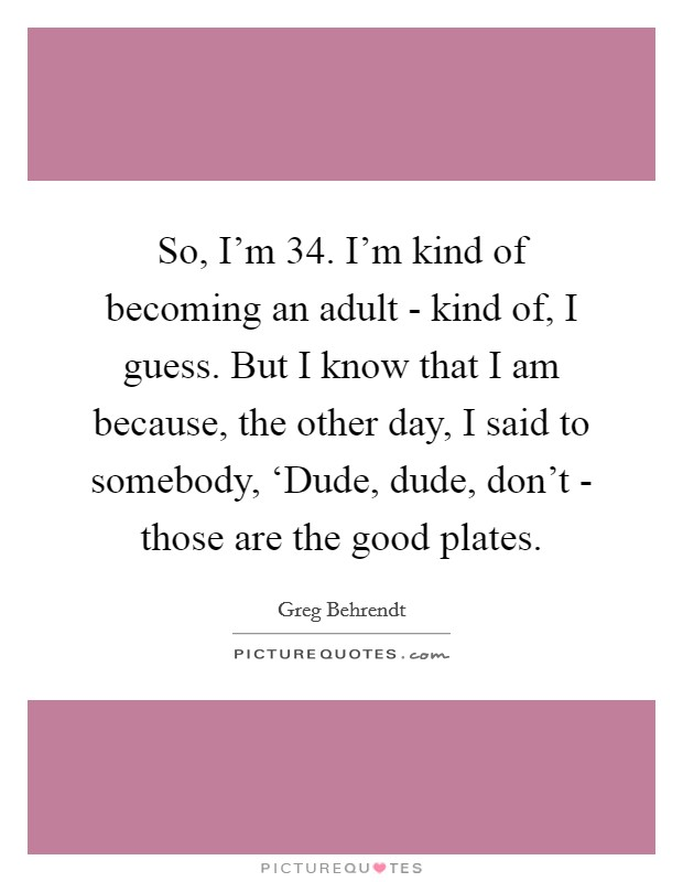 So, I'm 34. I'm kind of becoming an adult - kind of, I guess. But I know that I am because, the other day, I said to somebody, 'Dude, dude, don't - those are the good plates Picture Quote #1