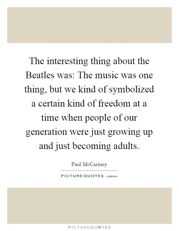 The interesting thing about the Beatles was: The music was one thing, but we kind of symbolized a certain kind of freedom at a time when people of our generation were just growing up and just becoming adults Picture Quote #1