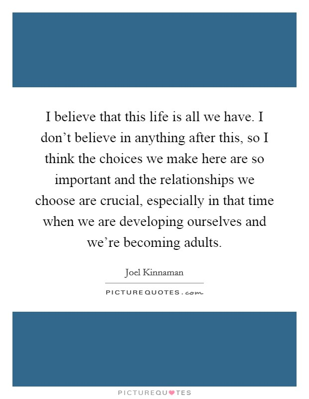 I believe that this life is all we have. I don't believe in anything after this, so I think the choices we make here are so important and the relationships we choose are crucial, especially in that time when we are developing ourselves and we're becoming adults Picture Quote #1