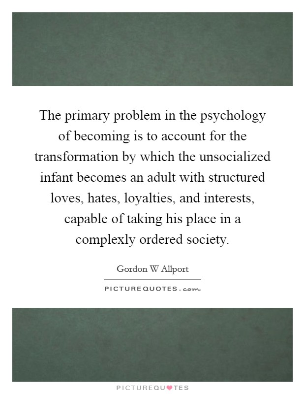 The primary problem in the psychology of becoming is to account for the transformation by which the unsocialized infant becomes an adult with structured loves, hates, loyalties, and interests, capable of taking his place in a complexly ordered society Picture Quote #1