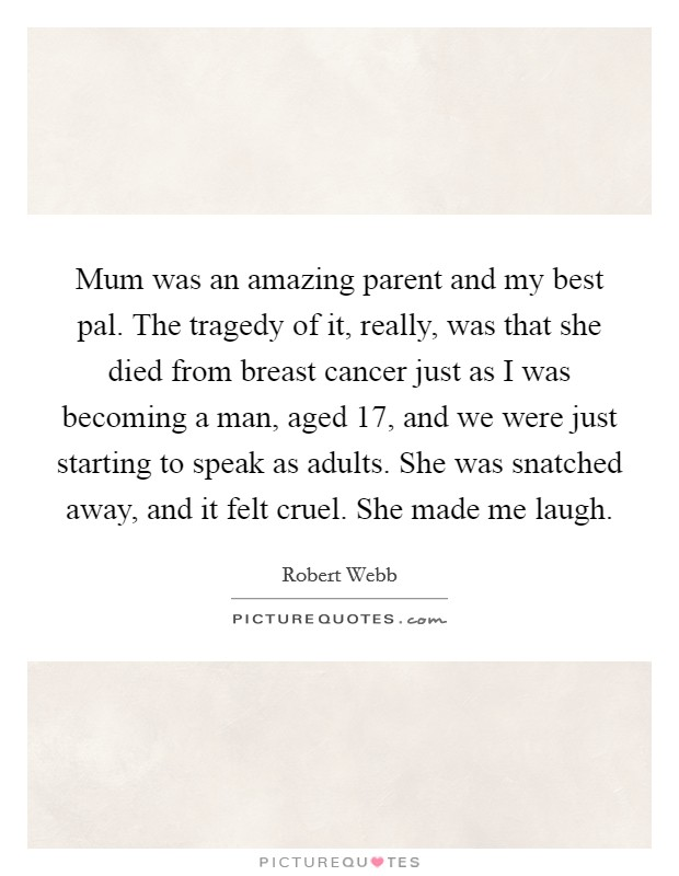 Mum was an amazing parent and my best pal. The tragedy of it, really, was that she died from breast cancer just as I was becoming a man, aged 17, and we were just starting to speak as adults. She was snatched away, and it felt cruel. She made me laugh Picture Quote #1