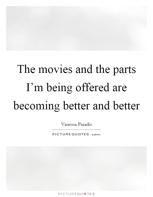 The movies and the parts I'm being offered are becoming better and better Picture Quote #1