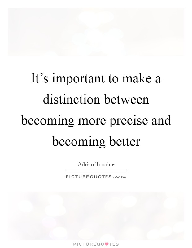 It's important to make a distinction between becoming more precise and becoming better Picture Quote #1