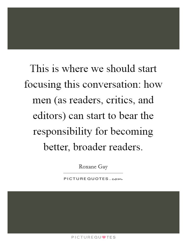 This is where we should start focusing this conversation: how men (as readers, critics, and editors) can start to bear the responsibility for becoming better, broader readers Picture Quote #1