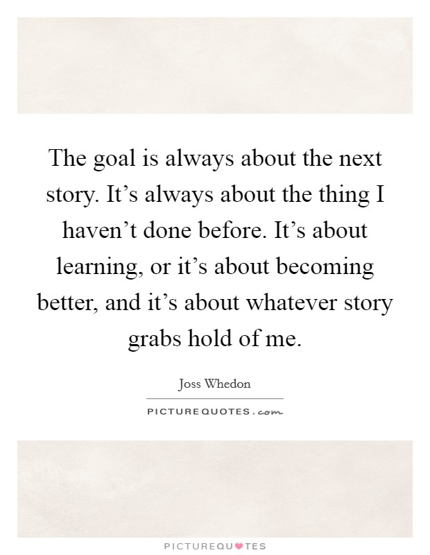The goal is always about the next story. It's always about the thing I haven't done before. It's about learning, or it's about becoming better, and it's about whatever story grabs hold of me Picture Quote #1