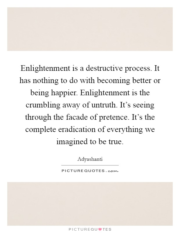 Enlightenment is a destructive process. It has nothing to do with becoming better or being happier. Enlightenment is the crumbling away of untruth. It's seeing through the facade of pretence. It's the complete eradication of everything we imagined to be true Picture Quote #1