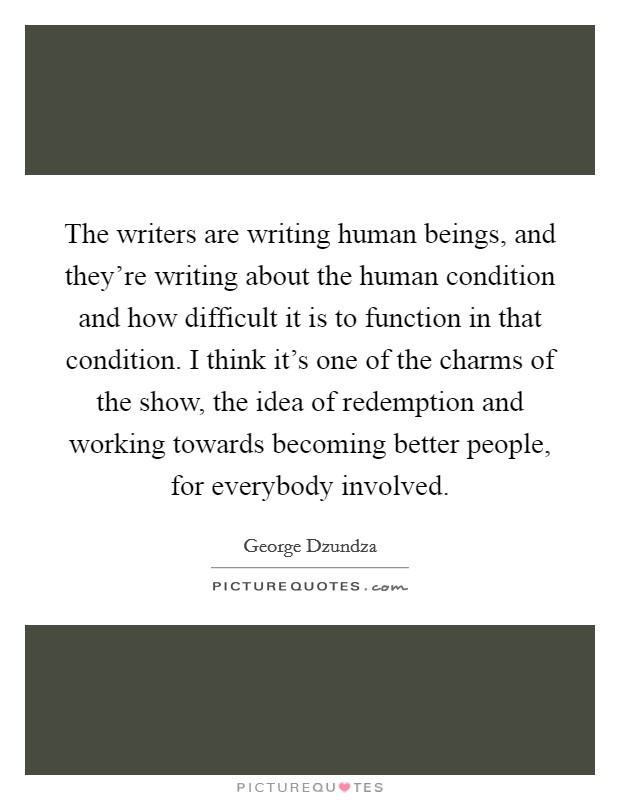 The writers are writing human beings, and they're writing about the human condition and how difficult it is to function in that condition. I think it's one of the charms of the show, the idea of redemption and working towards becoming better people, for everybody involved Picture Quote #1