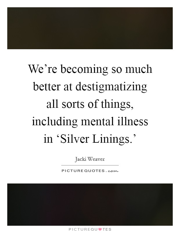 We're becoming so much better at destigmatizing all sorts of things, including mental illness in 'Silver Linings.' Picture Quote #1