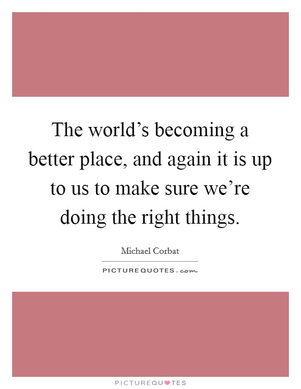 The world's becoming a better place, and again it is up to us to make sure we're doing the right things Picture Quote #1