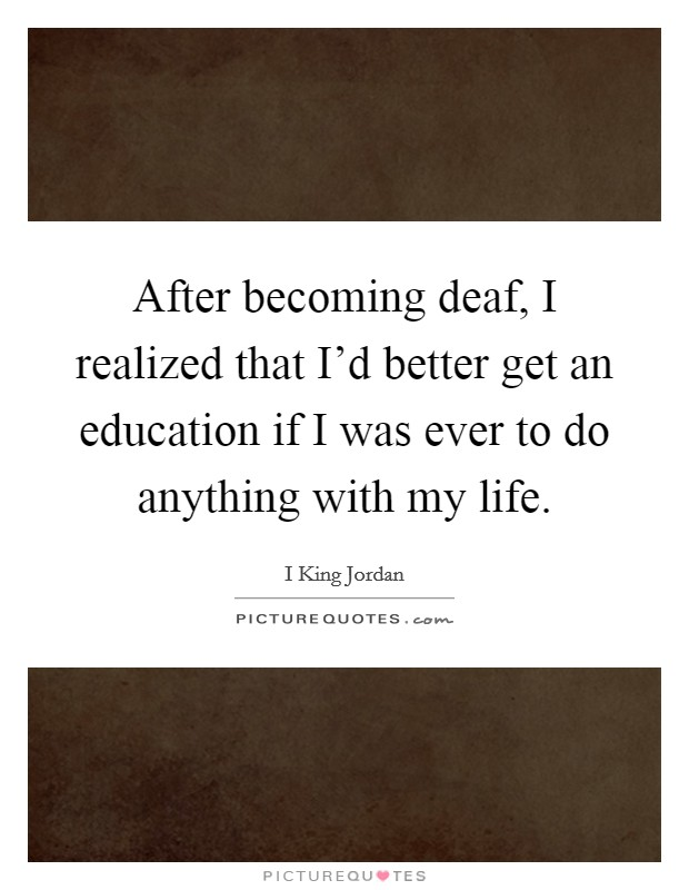 After becoming deaf, I realized that I'd better get an education if I was ever to do anything with my life Picture Quote #1