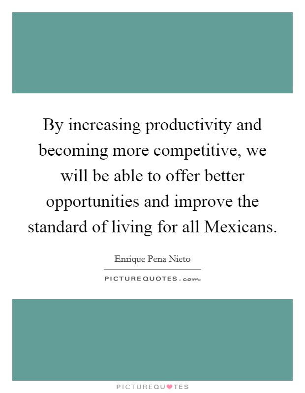By increasing productivity and becoming more competitive, we will be able to offer better opportunities and improve the standard of living for all Mexicans Picture Quote #1
