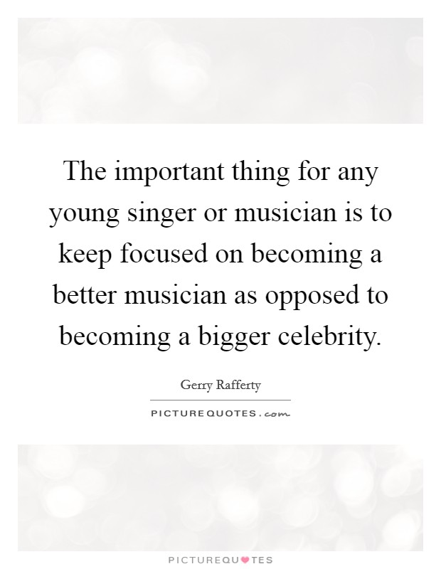 The important thing for any young singer or musician is to keep focused on becoming a better musician as opposed to becoming a bigger celebrity Picture Quote #1