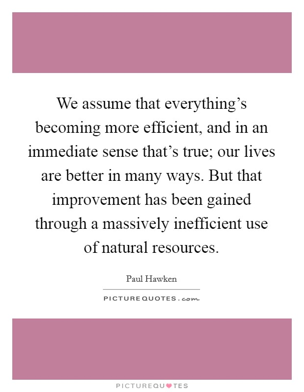 We assume that everything's becoming more efficient, and in an immediate sense that's true; our lives are better in many ways. But that improvement has been gained through a massively inefficient use of natural resources Picture Quote #1