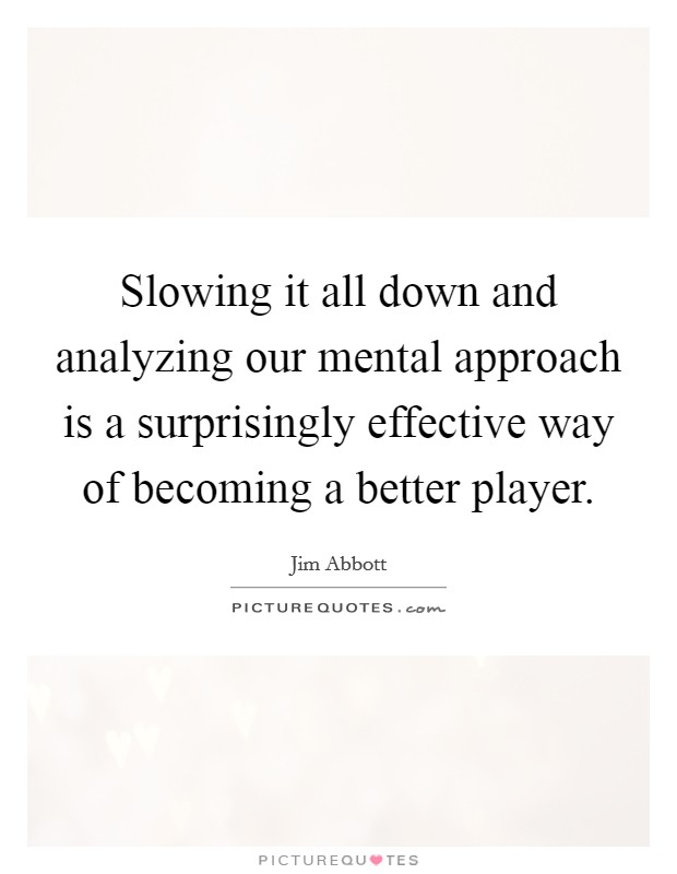 Slowing it all down and analyzing our mental approach is a surprisingly effective way of becoming a better player Picture Quote #1