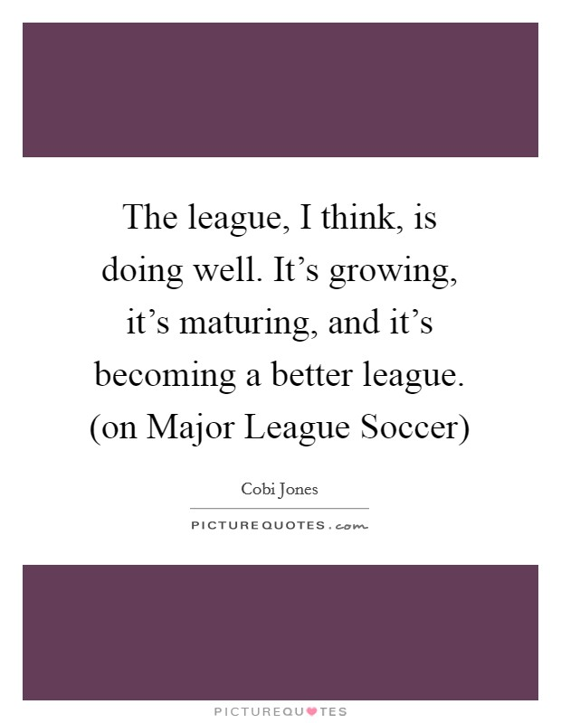The league, I think, is doing well. It's growing, it's maturing, and it's becoming a better league. (on Major League Soccer) Picture Quote #1