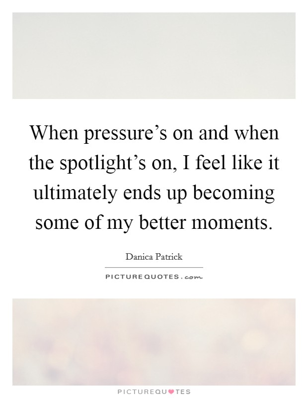 When pressure's on and when the spotlight's on, I feel like it ultimately ends up becoming some of my better moments Picture Quote #1