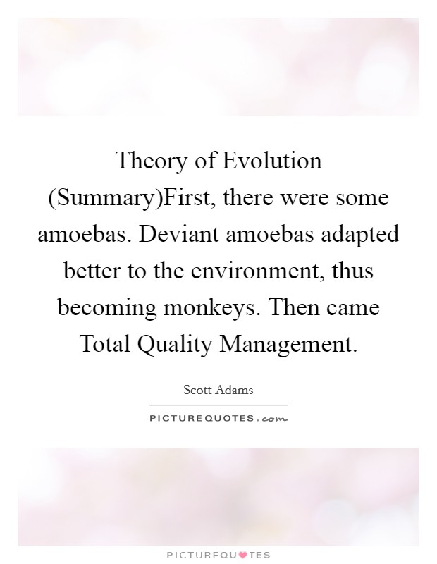 Theory of Evolution (Summary)First, there were some amoebas. Deviant amoebas adapted better to the environment, thus becoming monkeys. Then came Total Quality Management Picture Quote #1