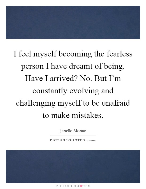 I feel myself becoming the fearless person I have dreamt of being. Have I arrived? No. But I'm constantly evolving and challenging myself to be unafraid to make mistakes Picture Quote #1