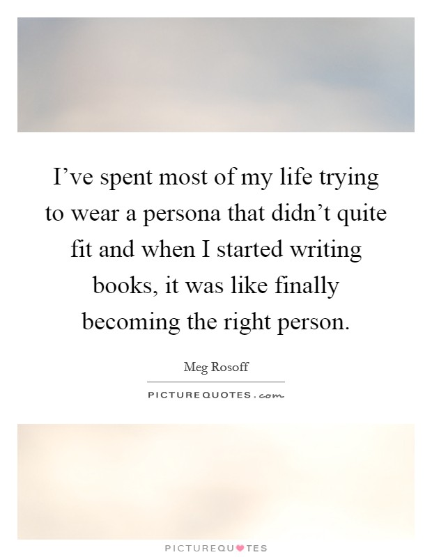 I've spent most of my life trying to wear a persona that didn't quite fit and when I started writing books, it was like finally becoming the right person Picture Quote #1