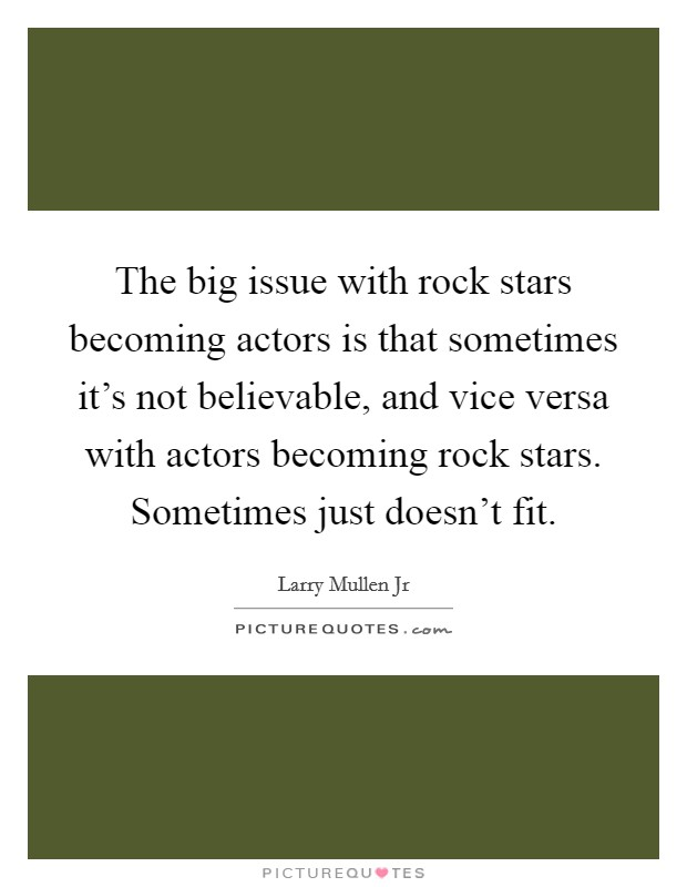 The big issue with rock stars becoming actors is that sometimes it's not believable, and vice versa with actors becoming rock stars. Sometimes just doesn't fit Picture Quote #1