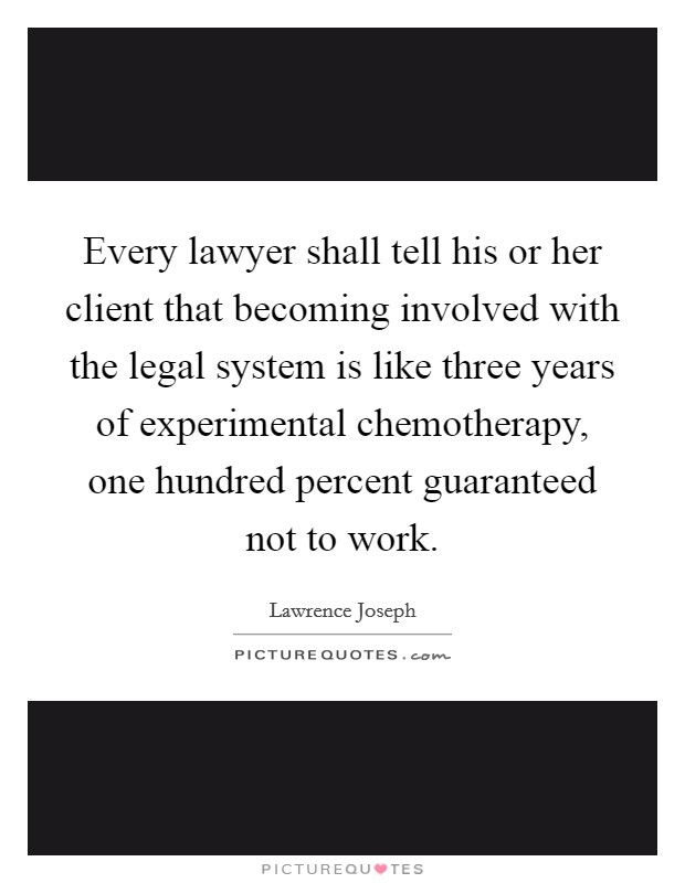 Every lawyer shall tell his or her client that becoming involved with the legal system is like three years of experimental chemotherapy, one hundred percent guaranteed not to work Picture Quote #1