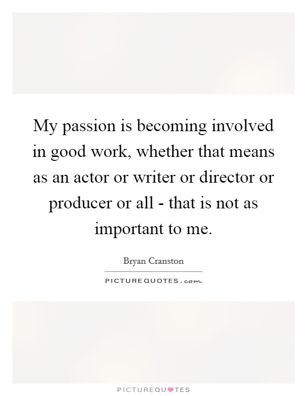 My passion is becoming involved in good work, whether that means as an actor or writer or director or producer or all - that is not as important to me Picture Quote #1