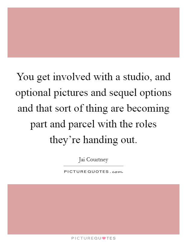 You get involved with a studio, and optional pictures and sequel options and that sort of thing are becoming part and parcel with the roles they're handing out Picture Quote #1