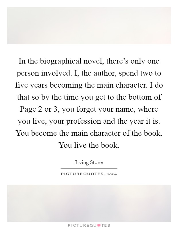 In the biographical novel, there's only one person involved. I, the author, spend two to five years becoming the main character. I do that so by the time you get to the bottom of Page 2 or 3, you forget your name, where you live, your profession and the year it is. You become the main character of the book. You live the book Picture Quote #1
