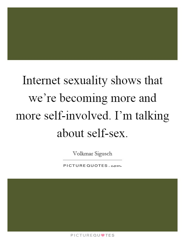 Internet sexuality shows that we're becoming more and more self-involved. I'm talking about self-sex. Picture Quote #1