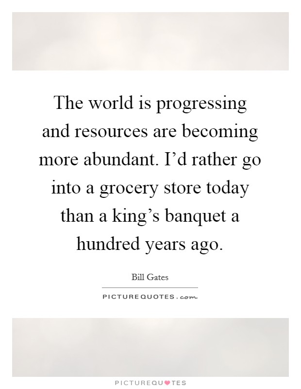 The world is progressing and resources are becoming more abundant. I'd rather go into a grocery store today than a king's banquet a hundred years ago Picture Quote #1