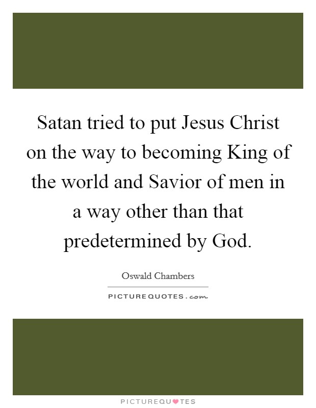 Satan tried to put Jesus Christ on the way to becoming King of the world and Savior of men in a way other than that predetermined by God Picture Quote #1