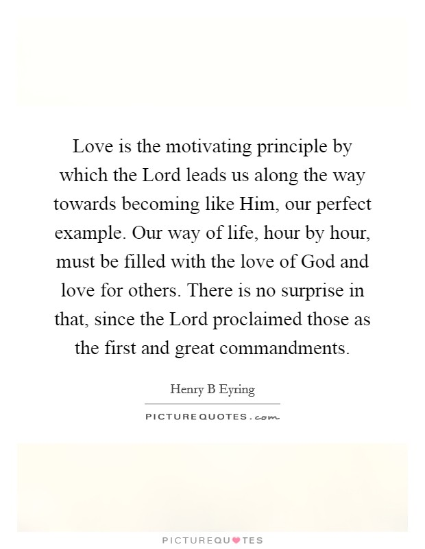 Love is the motivating principle by which the Lord leads us along the way towards becoming like Him, our perfect example. Our way of life, hour by hour, must be filled with the love of God and love for others. There is no surprise in that, since the Lord proclaimed those as the first and great commandments Picture Quote #1