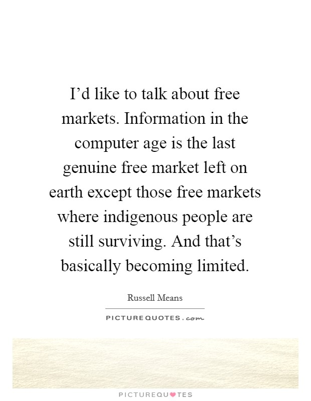 I'd like to talk about free markets. Information in the computer age is the last genuine free market left on earth except those free markets where indigenous people are still surviving. And that's basically becoming limited Picture Quote #1