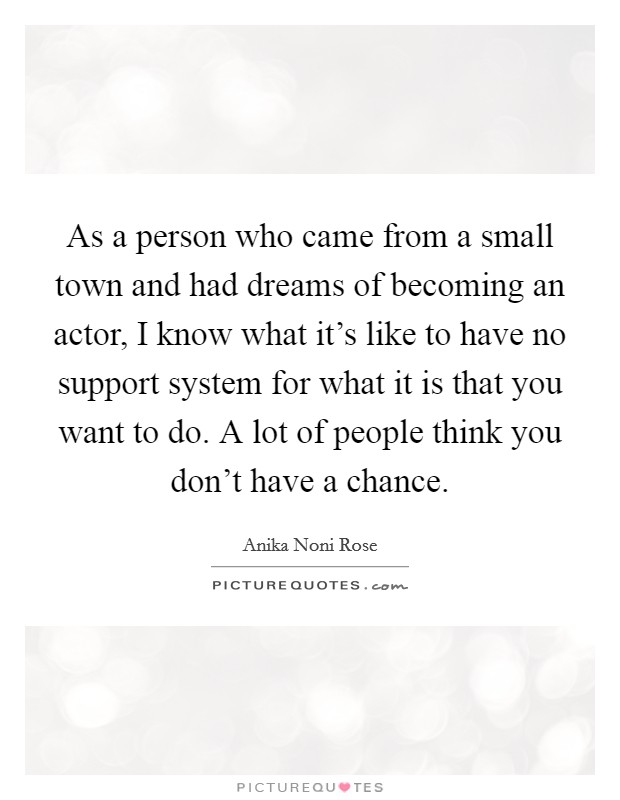 As a person who came from a small town and had dreams of becoming an actor, I know what it's like to have no support system for what it is that you want to do. A lot of people think you don't have a chance Picture Quote #1