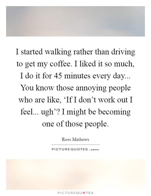 I started walking rather than driving to get my coffee. I liked it so much, I do it for 45 minutes every day... You know those annoying people who are like, 'If I don't work out I feel... ugh'? I might be becoming one of those people Picture Quote #1