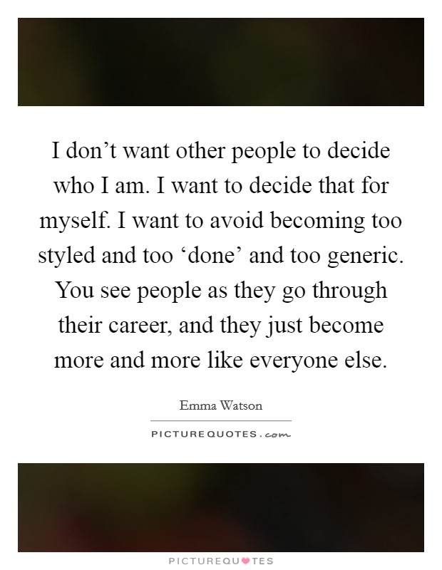 I don't want other people to decide who I am. I want to decide that for myself. I want to avoid becoming too styled and too 'done' and too generic. You see people as they go through their career, and they just become more and more like everyone else Picture Quote #1