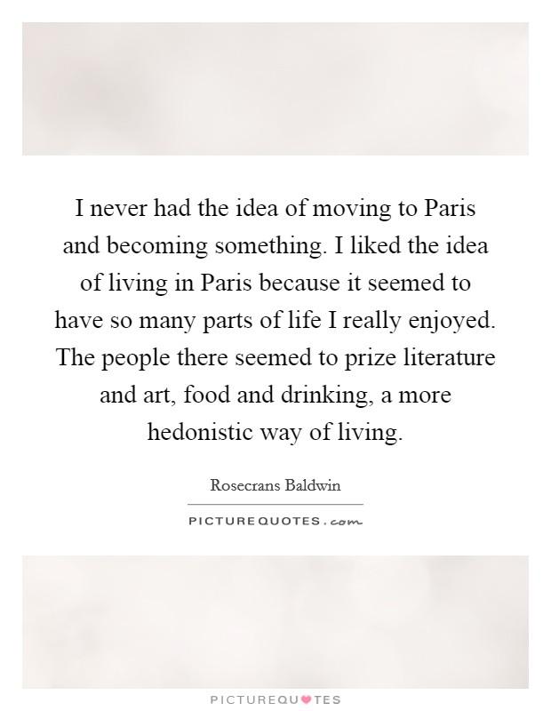 I never had the idea of moving to Paris and becoming something. I liked the idea of living in Paris because it seemed to have so many parts of life I really enjoyed. The people there seemed to prize literature and art, food and drinking, a more hedonistic way of living Picture Quote #1