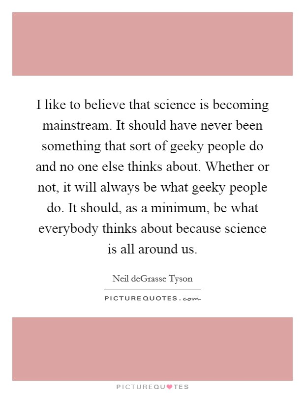 I like to believe that science is becoming mainstream. It should have never been something that sort of geeky people do and no one else thinks about. Whether or not, it will always be what geeky people do. It should, as a minimum, be what everybody thinks about because science is all around us Picture Quote #1