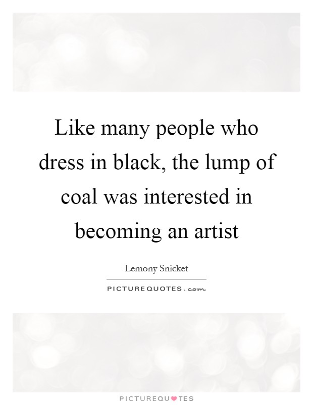 Like many people who dress in black, the lump of coal was interested in becoming an artist Picture Quote #1