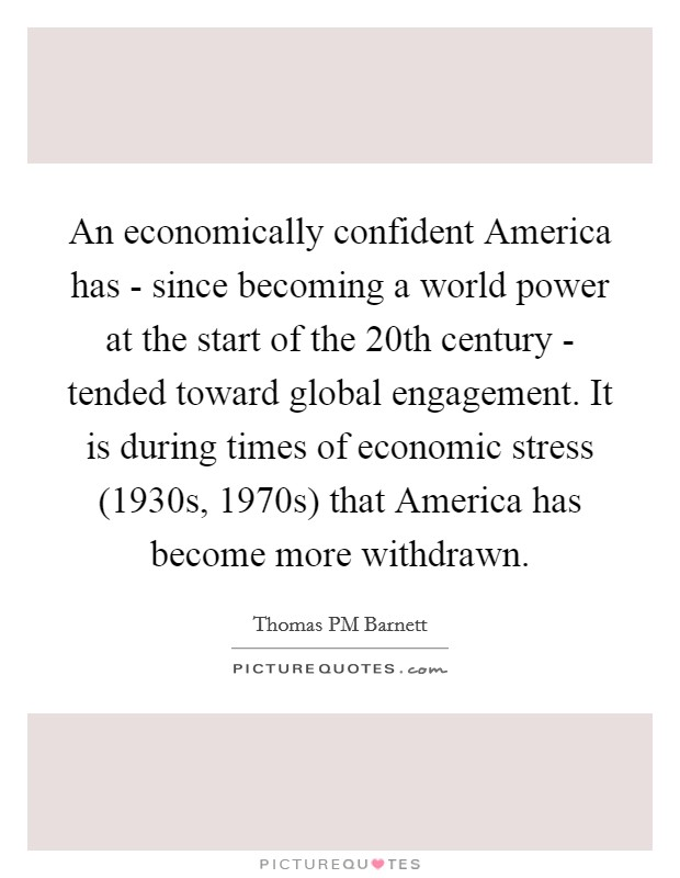 An economically confident America has - since becoming a world power at the start of the 20th century - tended toward global engagement. It is during times of economic stress (1930s, 1970s) that America has become more withdrawn. Picture Quote #1