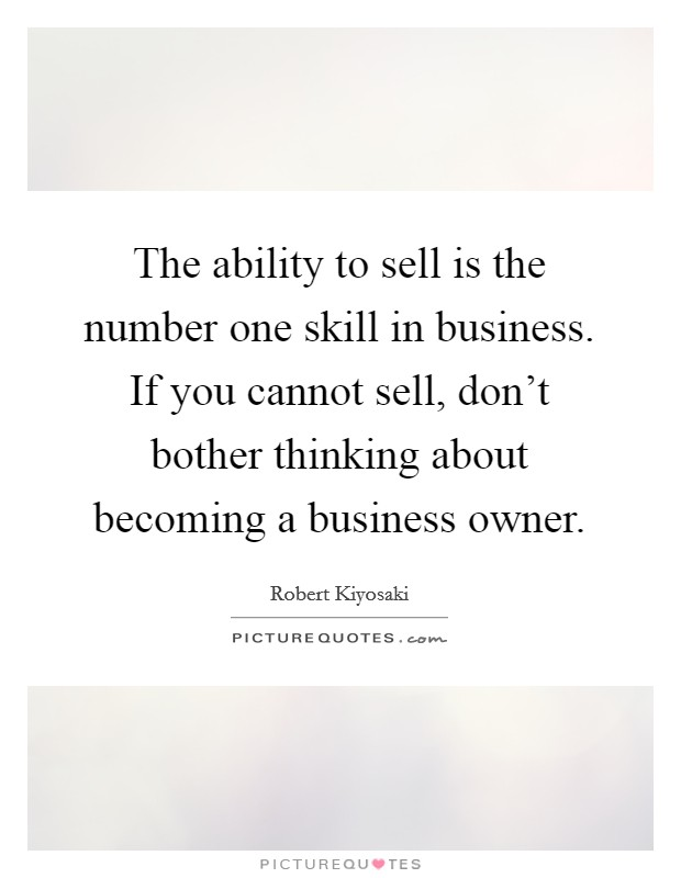 The ability to sell is the number one skill in business. If you cannot sell, don't bother thinking about becoming a business owner Picture Quote #1