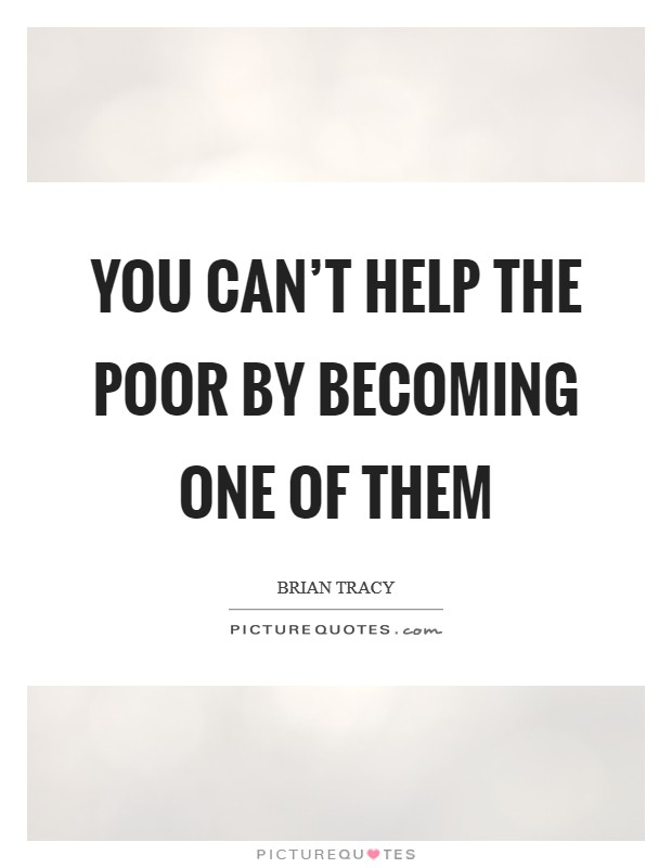 You can't help the poor by becoming one of them Picture Quote #1
