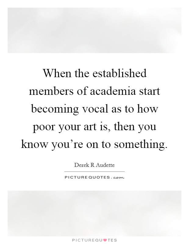 When the established members of academia start becoming vocal as to how poor your art is, then you know you're on to something Picture Quote #1