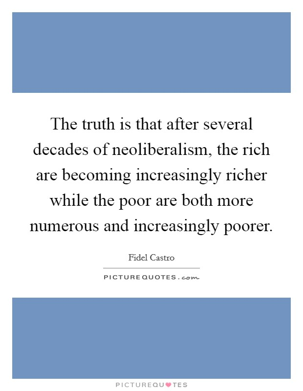 The truth is that after several decades of neoliberalism, the rich are becoming increasingly richer while the poor are both more numerous and increasingly poorer. Picture Quote #1